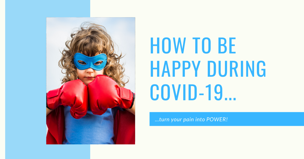 How To Be Happy During Covid-19 (turn your pain into power)